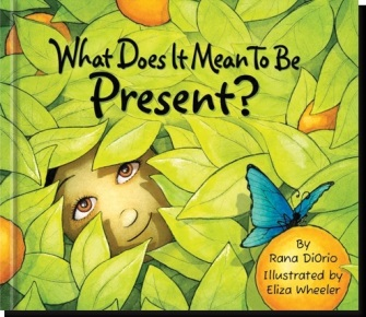 What does it mean to be present by Rana DiOrio and Illustrated by Eliza Wheeler